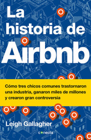 La historia de Airbnb / The Airbnb Story: How Three Ordinary Guys Disrupted an Industry, Made Billions . . . and Created Plenty of Controversy by Leigh Gallagher, 9786073171960
