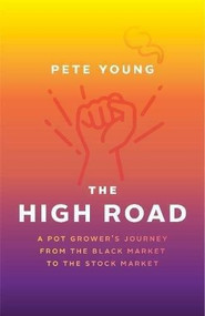 The High Road (A Pot Grower's Journey from the Black Market to the Stock Market) by Pete Young, 9781773270685