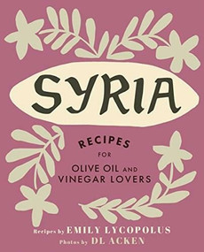 Syria (Recipes for Olive Oil and Vinegar Lovers) by Emily Lycopolus, DL Acken, 9781771512817