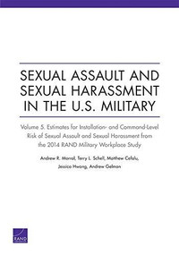 Sexual Assault and Sexual Harassment in the U.S. Military (Estimates for Installation- and Command-Level Risk of Sexual Assault and Sexual Harassment from the 2014 RAND Military Workplace Study) by Andrew R. Morral, Terry L. Schell, Matthew Cefalu, Jessica Hwang, Andrew Gelman, 9781977400512