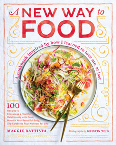 A New Way to Food (100 Recipes to Encourage a Healthy Relationship with Food, Nourish Your  Beautiful Body, and Celebrate Real Wellness for Life) by Maggie Battista, 9781611806175
