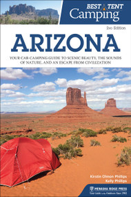 Best Tent Camping: Arizona (Your Car-Camping Guide to Scenic Beauty, the Sounds of Nature, and an Escape from Civilization) by Kirstin Olmon Phillips, Kelly Phillips, 9781634040761