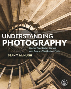 Understanding Photography (Master Your Digital Camera and Capture That Perfect Photo) by Sean T. McHugh, 9781593278946