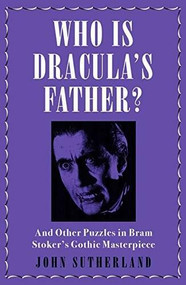 Who Is Dracula's Father? (And Other Puzzles in Bram Stoker's Gothic Masterpiece) by John Sutherland, 9781785784071