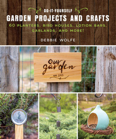 Do-It-Yourself Garden Projects and Crafts (60 Planters, Bird Houses, Lotion Bars, Garlands, and More) by Wolfe Debbie, 9781510737150