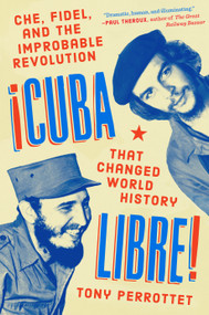 Cuba Libre! (Che, Fidel, and the Improbable Revolution That Changed World History) by Tony Perrottet, 9780735218161