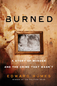 Burned (A Story of Murder and the Crime That Wasn't) by Edward Humes, 9781524742133