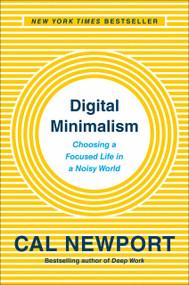 Digital Minimalism (Choosing a Focused Life in a Noisy World) by Cal Newport, 9780525536512