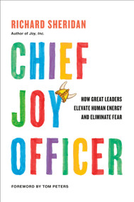 Chief Joy Officer (How Great Leaders Elevate Human Energy and Eliminate Fear) by Richard Sheridan, Tom Peters, 9780735218222