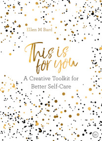 This is For You (A creative toolkit for better self-care) by Ellen M. Bard, 9781786782106
