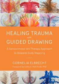 Healing Trauma with Guided Drawing (A Sensorimotor Art Therapy Approach to Bilateral Body Mapping) by Cornelia Elbrecht, Cathy A. Malchiodi, 9781623172763
