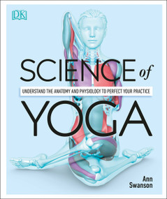 Science of Yoga (Understand the Anatomy and Physiology to Perfect Your Practice) by Ann Swanson, 9781465479358