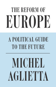 The Reform of Europe (A Political Guide to the Future) by Michel Aglietta, 9781786632548