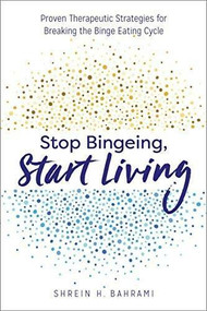 Stop Bingeing, Start Living (Proven Therapeutic Strategies for Breaking the Binge Eating Cycle) by Shrein H. Bahrami, 9781641521000