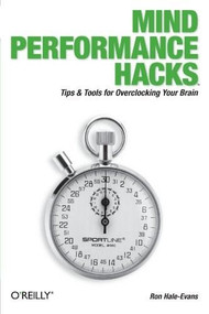 Mind Performance Hacks (Tips & Tools for Overclocking Your Brain) by Ron Hale-Evans, 9780596101534
