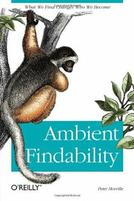 Ambient Findability (What We Find Changes Who We Become) by Peter Morville, 9780596007652