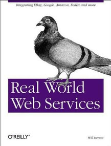 Real World Web Services (Integrating EBay, Google, Amazon, FedEx and more) by Will Iverson, 9780596006426