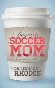 Beyond Soccer Mom (Strategies for a Fabulous Balanced Life) by Leonaura Rhodes, 9781630471392