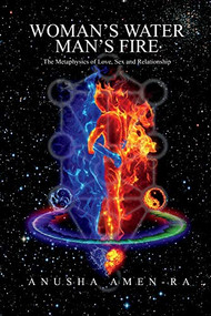 Woman's Water, Man's Fire (The Metaphysics of Love, Sex and Relationship) by Anusha Amen-Ra, 9781543952391