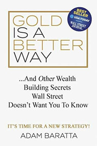 Gold Is A Better Way (And Other Wealth Building Secrets Wall Street Doesn't Want You To Know) by Adam Baratta, 9781642791051