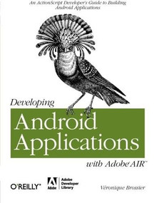 Developing Android Applications with Adobe AIR (An ActionScript Developer's Guide to Building Android Applications) by Véronique Brossier, 9781449394820