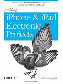 Building iPhone and iPad Electronic Projects (Real-World Arduino, Sensor, and Bluetooth Low Energy Apps in techBASIC) by Mike Westerfield, 9781449363505