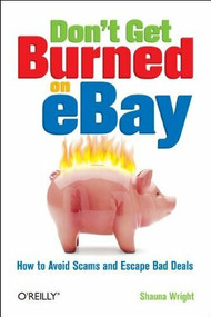 Don't Get Burned on eBay (How to Avoid Scams and Escape Bad Deals) by Shauna Wright, 9780596101787