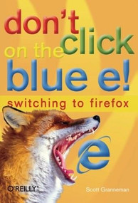 Don't Click on the Blue E! (Switching to Firefox) by Scott Granneman, 9780596009397