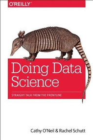 Doing Data Science (Straight Talk from the Frontline) by Cathy O'Neil, Rachel Schutt, 9781449358655