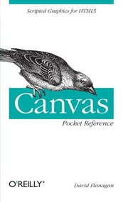 Canvas Pocket Reference (Scripted Graphics for HTML5) by David Flanagan, 9781449396800