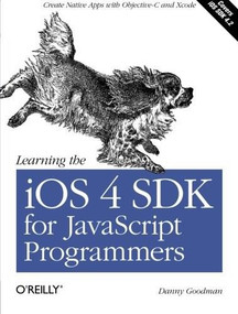 Learning the iOS 4 SDK for JavaScript Programmers (Create Native Apps with Objective-C and Xcode) by Danny Goodman, 9781449388454