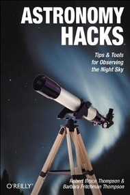 Astronomy Hacks (Tips and Tools for Observing the Night Sky) by Robert Bruce Thompson, Barbara Fritchman Thompson, 9780596100605
