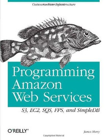 Programming Amazon Web Services (S3, EC2, SQS, FPS, and SimpleDB) by James Murty, 9780596515812