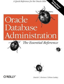 Oracle Database Administration: The Essential Refe (A Quick Reference for the Oracle DBA) by David C. Kreines, Brian Laskey, 9781565925168