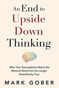 An End to Upside Down Thinking (Dispelling the Myth That the Brain Produces Consciousness, and the Implications for Everyday Life) by Mark Gober, 9781947637856