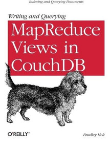 Writing and Querying MapReduce Views in CouchDB (Tools for Data Analysts) by Bradley Holt, 9781449303129