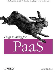Programming for PaaS (A Practical Guide to Coding for Platform-as-a-Service) by Lucas Carlson, 9781449334901