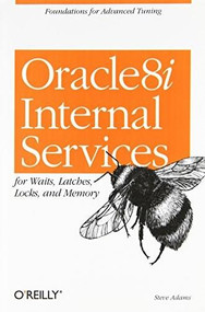 Oracle 8i Internal Services (for Waits, Latches, Locks, and Memory) by Steve Adams, 9781565925984