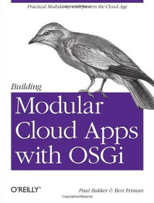 Building Modular Cloud Apps with OSGi (Practical Modularity with Java in the Cloud Age) by Paul Bakker, Bert Ertman, 9781449345150