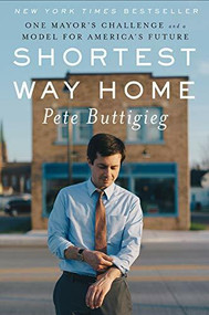 Shortest Way Home (One Mayor's Challenge and a Model for America's Future) by Pete Buttigieg, 9781631494369