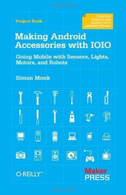 Making Android Accessories with IOIO (Going Mobile with Sensors, Lights, Motors, and Robots) by Simon Monk, 9781449323288