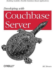Developing with Couchbase Server (Building Scalable, Flexible Database-Based Applications) by MC Brown, 9781449331160