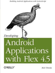 Developing Android Applications with Flex 4.5 (Building Android Applications with ActionScript) by Rich Tretola, 9781449305376