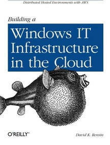 Building a Windows IT Infrastructure in the Cloud (Distributed Hosted Environments with AWS) by David K. Rensin, 9781449333584