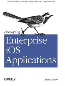Developing Enterprise iOS Applications (iPhone and iPad Apps for Companies and Organizations) by James Turner, 9781449311483