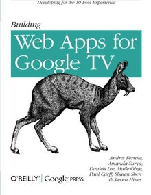 Building Web Apps for Google TV by Andres Ferrate, Amanda Surya, Daniels Lee, Maile Ohye, Paul Carff, Shawn Shen, Steven Hines, 9781449304577