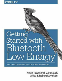 Getting Started with Bluetooth Low Energy (Tools and Techniques for Low-Power Networking) by Kevin Townsend, Carles Cufí, Akiba, Robert Davidson, 9781491949511