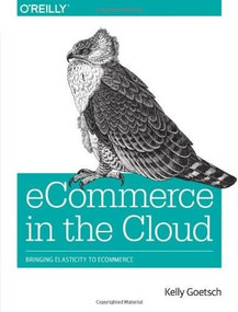 eCommerce in the Cloud (Bringing Elasticity to eCommerce) by Kelly Goetsch, 9781491946633