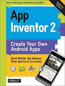 App Inventor 2 (Create Your Own Android Apps) by David Wolber, Hal Abelson, Ellen Spertus, Liz Looney, 9781491906842