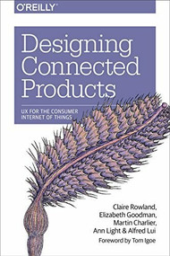 Designing Connected Products (UX for the Consumer Internet of Things) by Claire Rowland, Elizabeth Goodman, Martin Charlier, Ann Light, Alfred Lui, 9781449372569